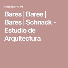 Bares   Bares   Bares   Schnack - Estudio de Arquitectura