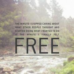 El momento en que dejó de preocuparse por lo que piensan otras personas y comenzó a hacer lo que  quería hacer es el momento en que finalmente se sintió libre.