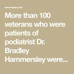 More than 100 veterans who were patients of podiatrist Dr. Bradley Hammersley were victims of medical malpractice at the Fort Wayne VA Hospital. Va Hospital, Local News, Va News, Medical, Health, Health Care, Medicine, Med School, Active Ingredient
