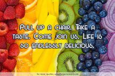 Pull up a chair. Take a taste. Come join us. Life is so endlessly delicious.  #chair #delicious #endlessly #join #life #pull #quotes #taste