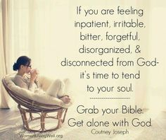 If you are feeling impatient, irritable, bitter, forgetful, disorganized, and disconnected from God, it's time to tend to your soul. Grab your Bible. Get alone with God