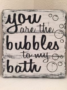 You Are The Bubbles to my Bath - bathroom decor, wood sign by SignStreet on Etsy https://www.etsy.com/listing/256790372/you-are-the-bubbles-to-my-bath-bathroom