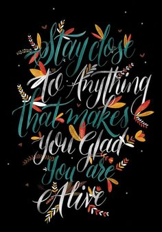 """Stay close to anything that makes you glad you are alive. """"Handlettering IV"""" by Eunice Suárez. Typography Love, Typography Quotes, Typography Inspiration, Typography Letters, Daily Inspiration, Great Quotes, Quotes To Live By, Me Quotes, Inspirational Quotes"""