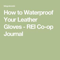 How to Waterproof Your Leather Gloves - REI Co-op Journal
