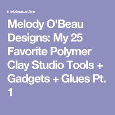 Melody O'Beau Designs: My 25 Favorite Polymer Clay Studio Tools + Gadgets + Glues Pt. 1