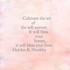 Cultivate the art of the soft answer. It will bless your homes, it will bless your lives. Gordon B. Hinckley