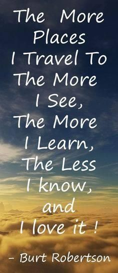 """The more places I travel to the more I see..."" ~ Burt Robertson #quote"