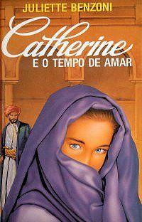 Catherine e o Tempo de Amar - Juliette Benzoni