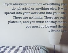 If you always put limit on everything you do, physical or anything else. It will spread into your work and into your life. There are no limits. There are only plateaus, and you must not stay there, you must go beyond them. You Working, Bruce Lee, Words Of Encouragement, You Must, Everything, Physics, Strength, Life, Tray