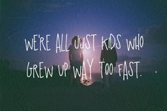 we're all just kids who grew up too fast