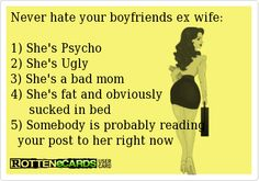 Never hate your boyfriends ex wife:  1) She's Psycho 2) She's Ugly 3) She's a bad mom 4) She's fat and obviously      sucked in bed 5) Somebody is probably reading   your post to her right now