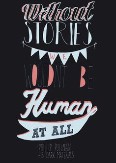 """Without stories, we wouldn't be human at all."" ~Phillip Pullman, His Dark Materials Everyone Loves a Good Quote by Sarah Frost, via Behance"