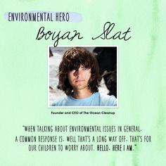 Our Transformation Thursday Environmental Hero is Boyan Slat. Boyan Slat is a 20 year old Dutch inventor, entrepreneur and aerospace engineering student who works on methods of cleaning plastic waste from the oceans. He designed a passive system for concentrating and catching plastic debris driven by ocean currents. He is the founder and CEO of The Ocean Cleanup, has officially announced that the world's first ocean-cleaning system is set to deploy in 2016.