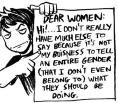 """""""Dear Women: Hi! ....I don't really have much else to say because it's not my buisness to tell an entire gender (that I don't even belong to) what they should be doing."""" Hell yeah! #feminism"""
