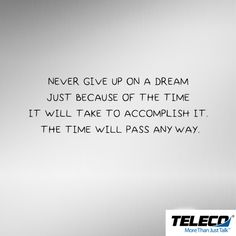 Most people don't reach dreams overnight. It takes time. Don't get discouraged and give up on your dreams because of how long you think it will take to reach them. Time is going to pass either way. So get up and get going after your dreams. #BusinessTelephonesAugusta