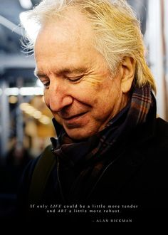"""If only LIFE could be a little more tender and ART a little more robust."" - Alan Rickman"
