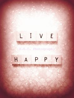 "live happy. For some reason, I like this a lot better than the phrase, ""be happy."""