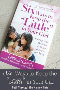 Six Ways to Keep the Little in Your Girl is a must read for every mom of tweens and teens!