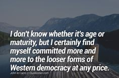 I don't know whether it's age or maturity, but I certainly find myself committed more and more to the looser forms of Western democracy at any price. Maturity Quotes, Queen Quotes, Quote Of The Day, Westerns, Life Quotes, Inspirational Quotes, Age, Motivation, Words