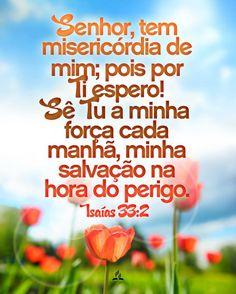Senhor, tem misericórdia de nós, por ti temos esperado; sê tu o nosso braço cada manhã, como também a nossa salvação no tempo da tribulação.Isaías 33:2