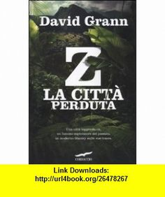 Z. La citt� perduta (9788863800128) David Grann , ISBN-10: 886380012X  , ISBN-13: 978-8863800128 ,  , tutorials , pdf , ebook , torrent , downloads , rapidshare , filesonic , hotfile , megaupload , fileserve