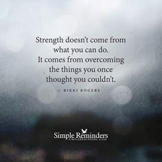 """""""Strength doesn't come from what you can do. It comes from overcoming the things you once thought you couldn't.""""  — Rikki Rogers"""