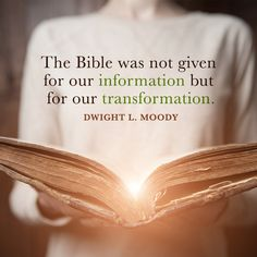The Bible was not given for our information but for our transformation. – Dwight L. Moody