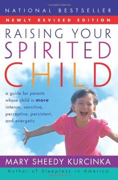Raising Your Spirited Child: A Guide for Parents Whose Child Is More Intense, Sensitive, Perceptive, Persistent, and Energetic: Mary Sheedy ...