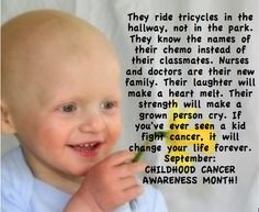 They ride tricycles in the hallway, not in the park. They know the names of their chemo instead of their classmates. Nurses and doctors are their new family. Their laughter will make a heart melt. Their strength will make a grown person cry. If you've ever seen a kid fight cancer, it will change your life forever. September - CHILDHOOD CANCER AWARENESS MONTH!