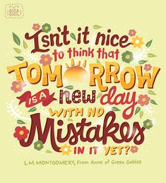 Isn't it nice to think that tomorrow is a new day with no mistakes in it yet? -L. M. Montgomery. Illustration by Risa Rodil