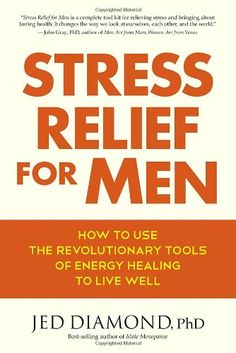 Stress Relief for Men: How to Use the Revolutionary Tools of Energy Healing to Live Well: Jed Diamond Ph.D.: 9781583947883: Amazon.com: Books