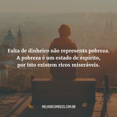 """""""Falta de dinheiro não representa pobreza. A pobreza é um estado de espírito, por isto existem ricos miseráveis."""" João Chinelato Filho"""