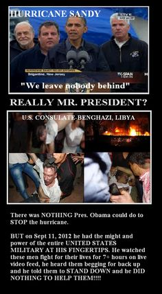 BENGHAZI - Obama had the might and the power of the ENTIRE UNITED STATES MILITARY AT HIS FINGERTIPS.  He watched these men fight for their lives for 7 hours on live video feed.  He heard them begging for backup. HE DID NOTHING TO HELP. HE LEFT THEM TO DIE.