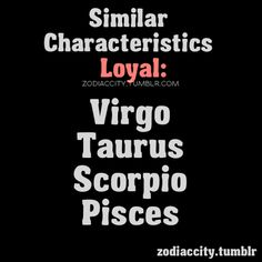 Loyalty .... Signs with Similar Characteristics... Virgo, Taurus, Scorpio, Pisces