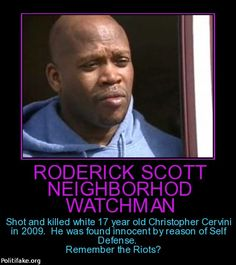 "Meet Roderick Scott. 17 year old Christopher Cervini allegedly advanced towards Scott and displayed anger. There is some dispute as to what was said. Scott says Cervini threatened him. Cervini's friends say that he said ""Please don't shoot me I'm just a kid"". At no time did Cervini and Scott come close enough to engage in physical contact. Unlike Trayvon Martin, Cervini did not sucker punch Scott. He did not break Scott's nose. Cervini did not get on top of Scott and pound his head into…"