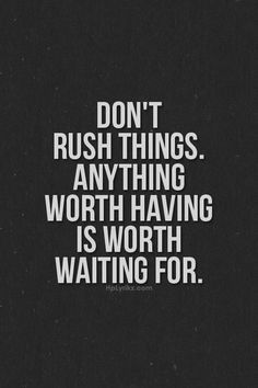 """Don't rush things. Anything worth having is worth waiting for. I'm an """"I want it now"""" kinda girl...I really need to remind myself of this from time to time."""