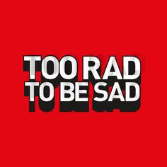 Too Rad to be Sad - quotes - vector art - typography Freelance Graphic Design, Art Director, Sad Quotes, Vector Art, Typography, Creative, Letterpress Printing, Mourning Quotes, Fonts