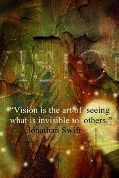 Vision is the art of seeing what is invisible to others.  Jonathon Swift