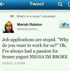 """Lol. """"Why do you want to work for us?"""" """"Oh, I've always had a passion for frozen yogurt . . . And also cuz I'm broke!"""""""