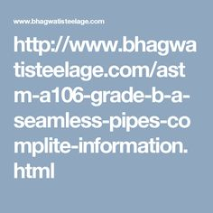 http://www.bhagwatisteelage.com/astm-a106-grade-b-a-seamless-pipes-complite-information.html