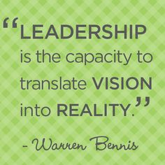"""Leadership is the capacity to translate vision into reality."" - Warren Bennis"