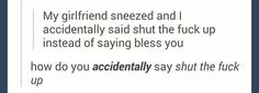 I accidentally said stfu..... but yeah, this is what I feel like saying when my brother sneezes, so it's understandable.