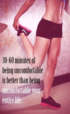 30-60 minutes of being uncomfortable is better than being uncomfortable your entire life