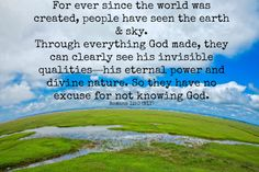 Romans 1:20 Through everything God made, they can clearly see his invisible qualities... suzholmes.com Roman 1, I Am Grateful, Knowing God, Mind Blown, Scriptures, Everything, Encouragement, Words, Life
