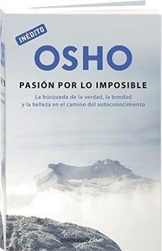 La Pasión por lo Imposible: La búsqueda de la verdad, la bondad y la belleza en el camino del autoconocimiento.