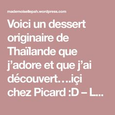 Voici un dessert originaire de Thaïlande que j'adore et que j'ai découvert….içi chez Picard :D – Le voyage au bout de la rue ! Je suis tellement accro que j'ai voulu e…
