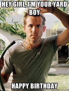 Ryan Reynolds hey girll - hey girl, I'm your yard boy Happy Birthday