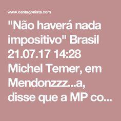 """""""Não haverá nada impositivo""""  Brasil 21.07.17 14:28 Michel Temer, em Mendonzzz...a, disse que a MP com os ajustes da reforma trabalhista não ressuscitará o imposto sindical obrigatório: """"Se no acordado estabelecer-se uma contribuição voluntária não há problema nenhum, ela está de acordo com a tese central da lei e estabelece a vontade entre as partes. Agora, não haverá nada impositivo em relação à contribuição sindical"""", afirmou, segundo o Estadão."""