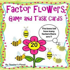 Factor Flowers Game and Task Cards Factor Flowers is a fun, engaging way to learn about factors. Students draw cards and tell the factors of the target number. The number of bees shows how many factors there are. Students roll a die and move that many places to race to the finish.