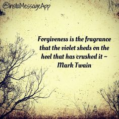 Forgiveness is the fragrance that the violet sheds on the heel that has crushed it ~ Mark Twain